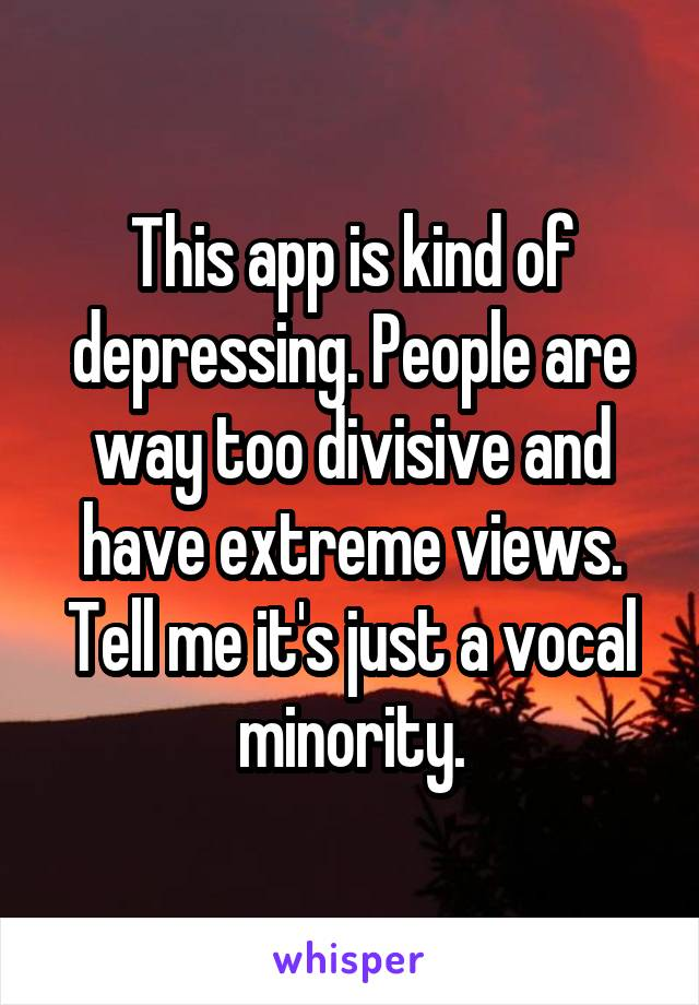 This app is kind of depressing. People are way too divisive and have extreme views. Tell me it's just a vocal minority.