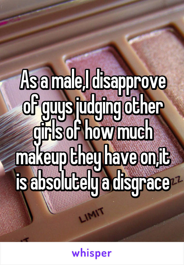 As a male,I disapprove of guys judging other girls of how much makeup they have on,it is absolutely a disgrace