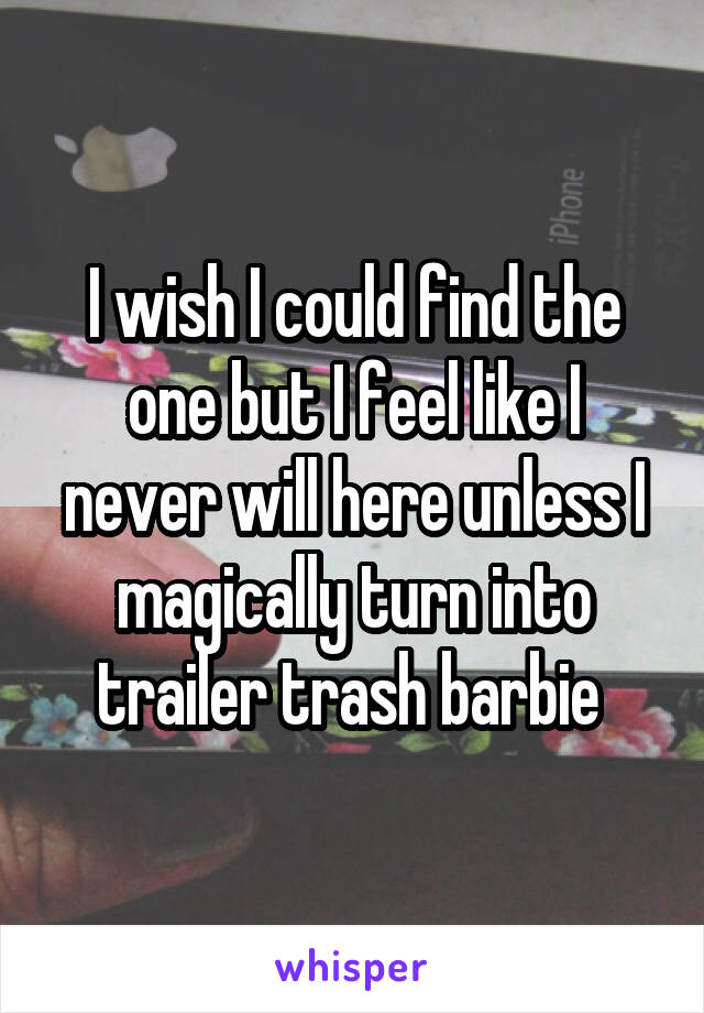 I wish I could find the one but I feel like I never will here unless I magically turn into trailer trash barbie