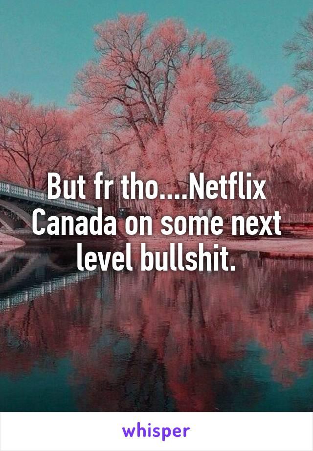 But fr tho....Netflix Canada on some next level bullshit.