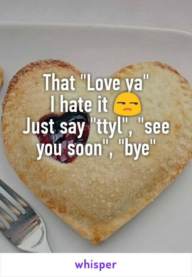 """That """"Love ya"""" I hate it 😒 Just say """"ttyl"""", """"see you soon"""", """"bye"""""""