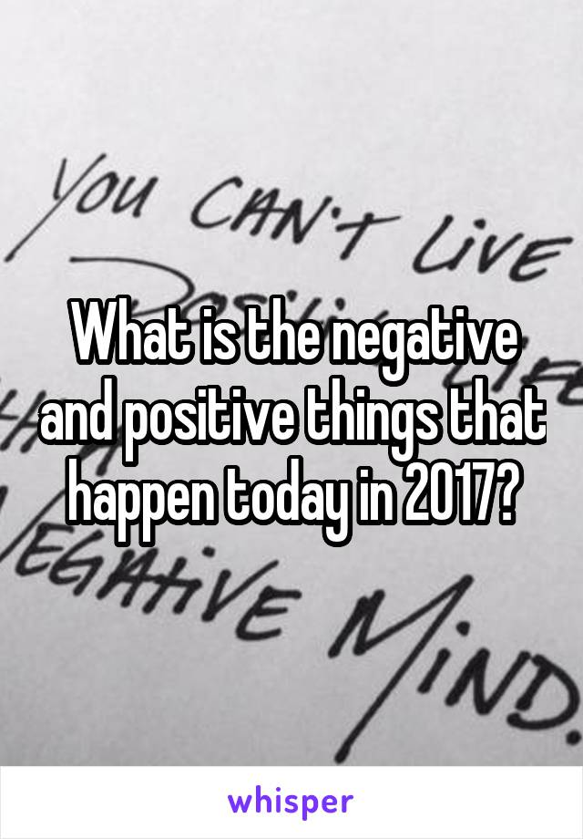 What is the negative and positive things that happen today in 2017?