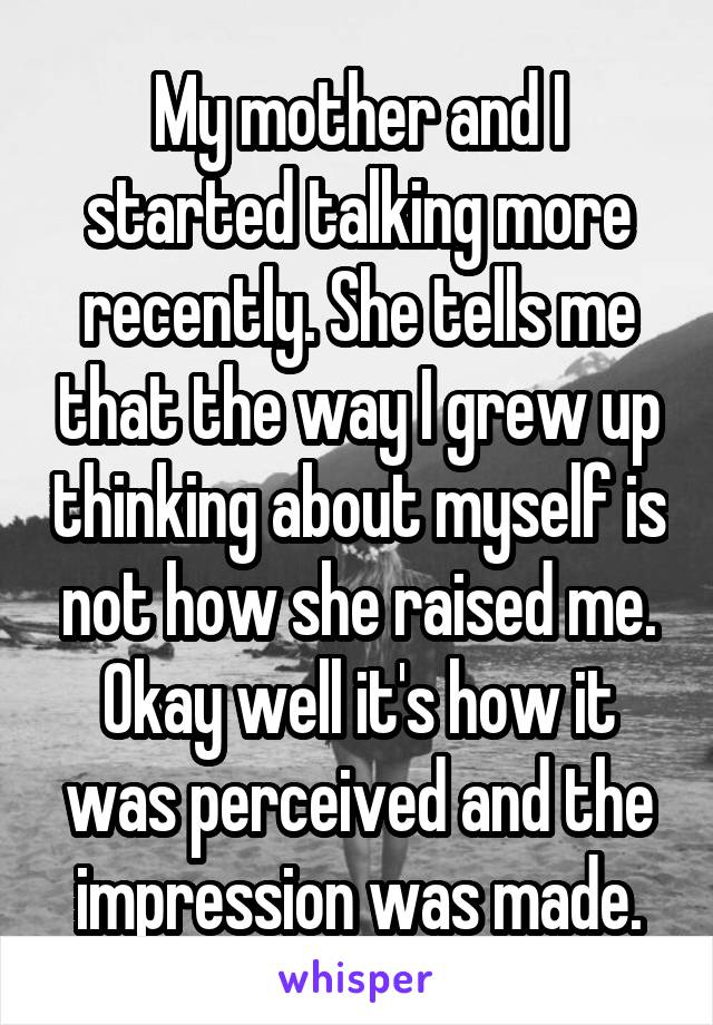 My mother and I started talking more recently. She tells me that the way I grew up thinking about myself is not how she raised me. Okay well it's how it was perceived and the impression was made.