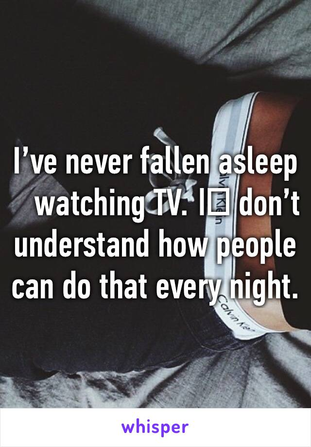 I've never fallen asleep watching TV. I️ don't understand how people can do that every night.