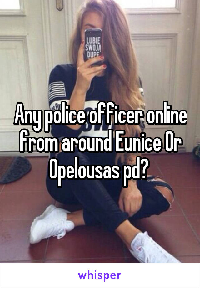 Any police officer online from around Eunice Or Opelousas pd?