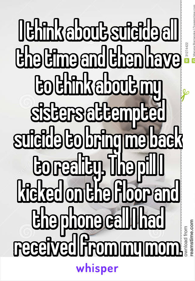 I think about suicide all the time and then have to think about my sisters attempted suicide to bring me back to reality. The pill I kicked on the floor and the phone call I had received from my mom.