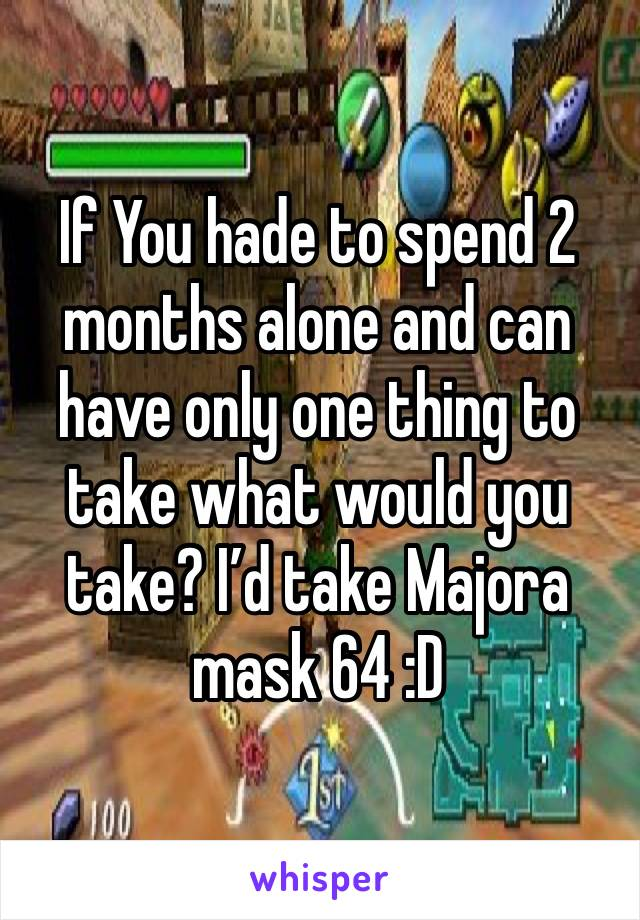 If You hade to spend 2 months alone and can have only one thing to take what would you take? I'd take Majora mask 64 :D