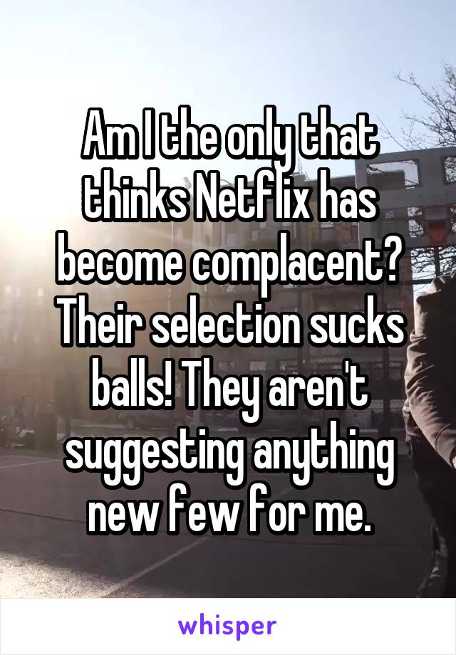 Am I the only that thinks Netflix has become complacent? Their selection sucks balls! They aren't suggesting anything new few for me.