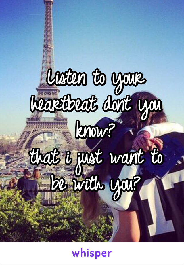 Listen to your heartbeat dont you know? that i just want to be with you?