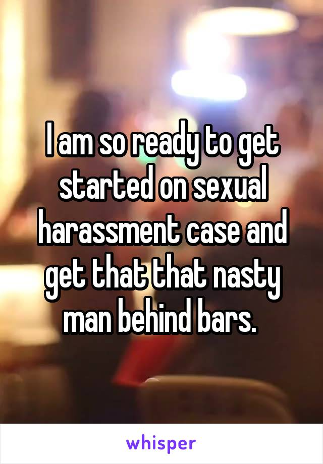 I am so ready to get started on sexual harassment case and get that that nasty man behind bars.
