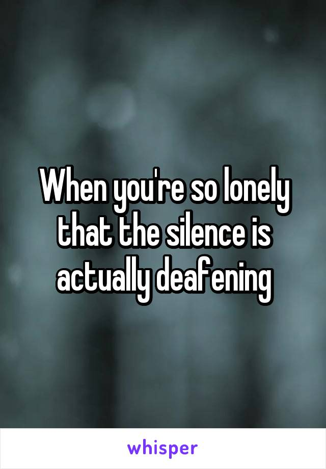 When you're so lonely that the silence is actually deafening