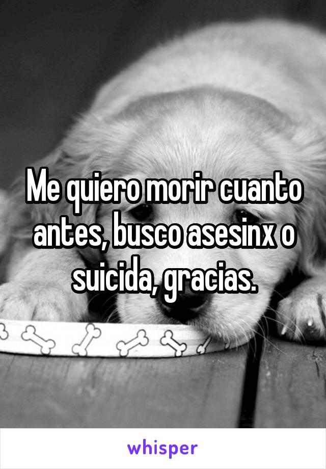 Me quiero morir cuanto antes, busco asesinx o suicida, gracias.