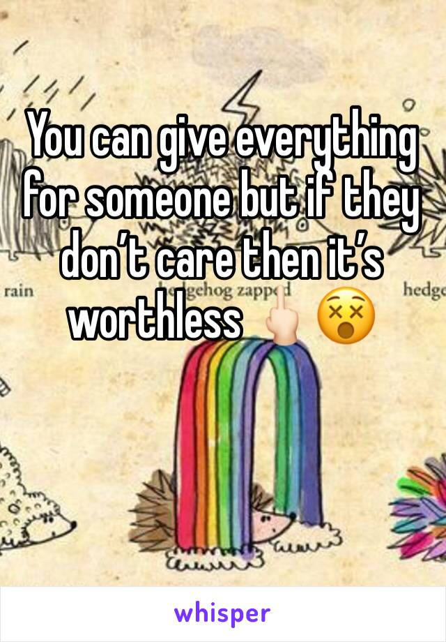 You can give everything for someone but if they don't care then it's worthless 🖕🏻😵