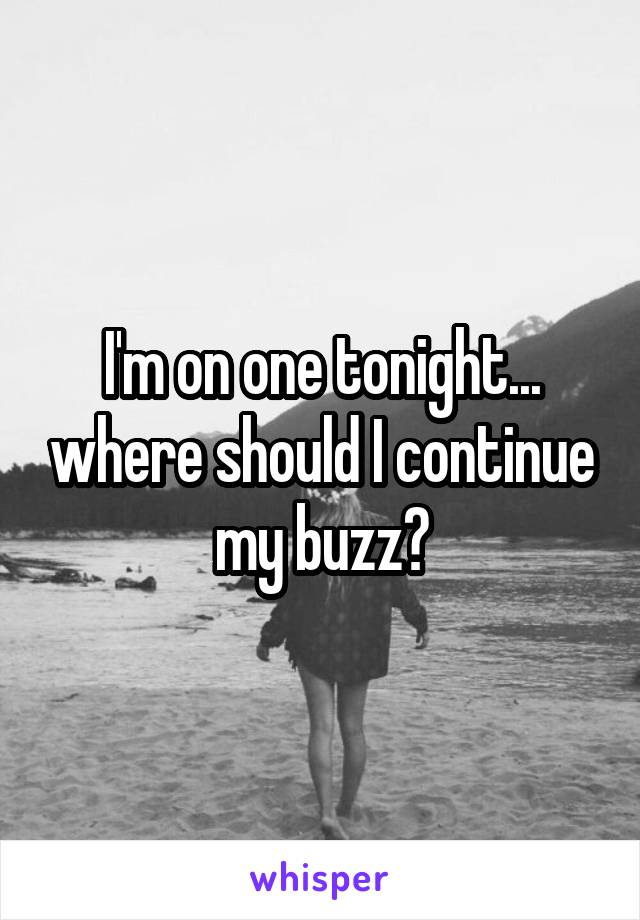 I'm on one tonight... where should I continue my buzz?