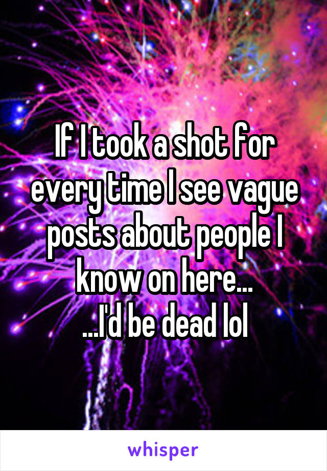 If I took a shot for every time I see vague posts about people I know on here... ...I'd be dead lol