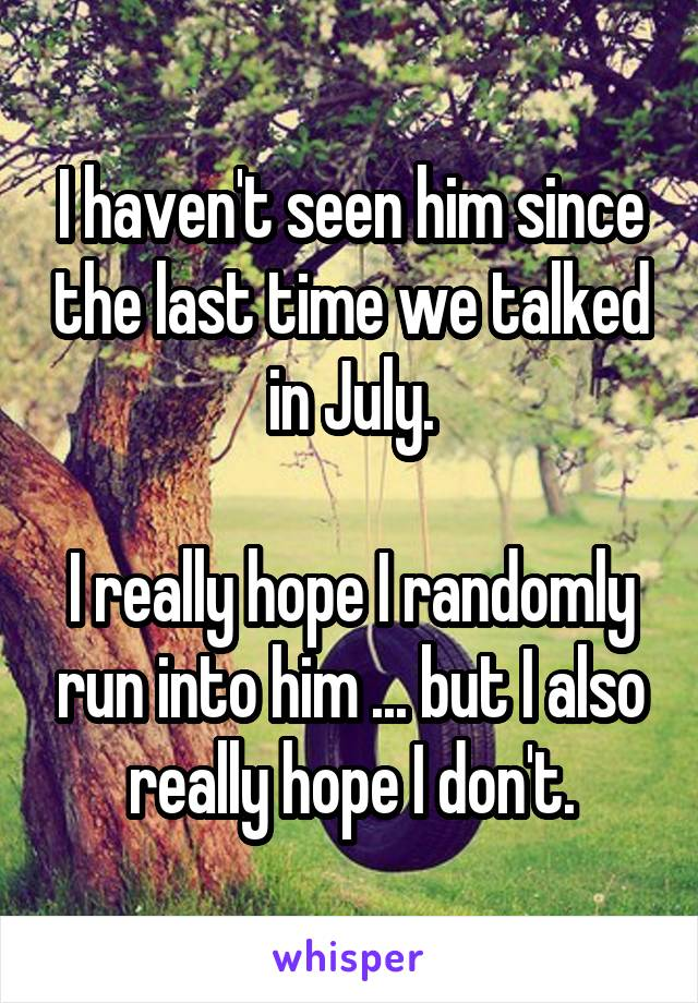 I haven't seen him since the last time we talked in July.  I really hope I randomly run into him ... but I also really hope I don't.