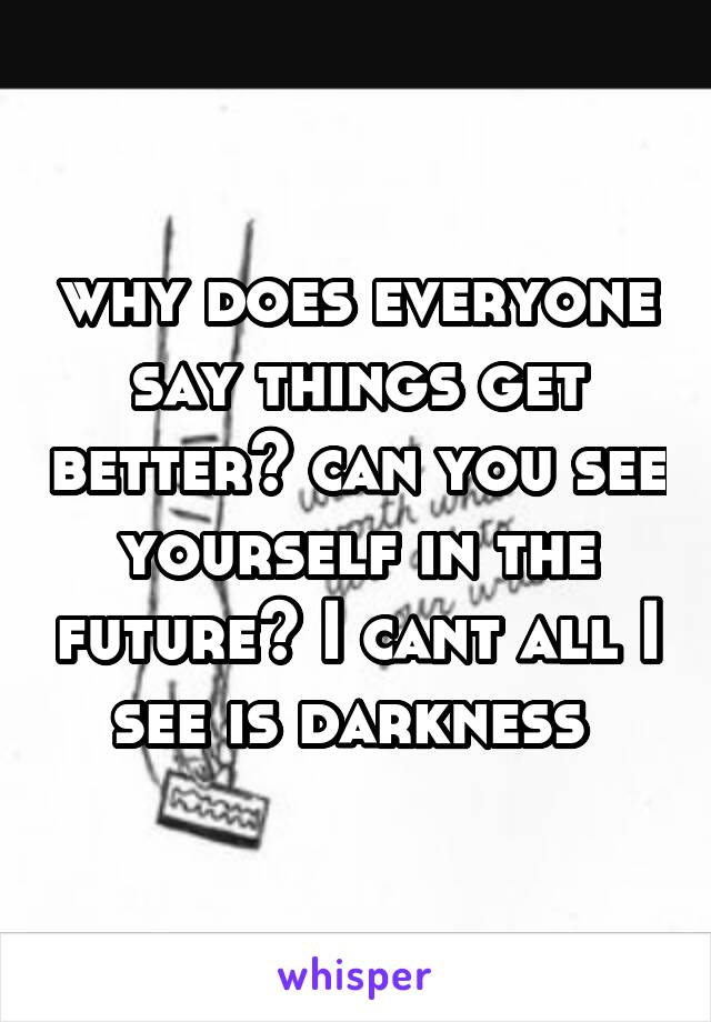 why does everyone say things get better? can you see yourself in the future? I cant all I see is darkness