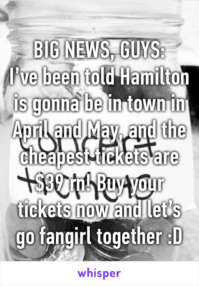 BIG NEWS, GUYS: I've been told Hamilton is gonna be in town in April and May, and the cheapest tickets are $39 rn! Buy your tickets now and let's go fangirl together :D