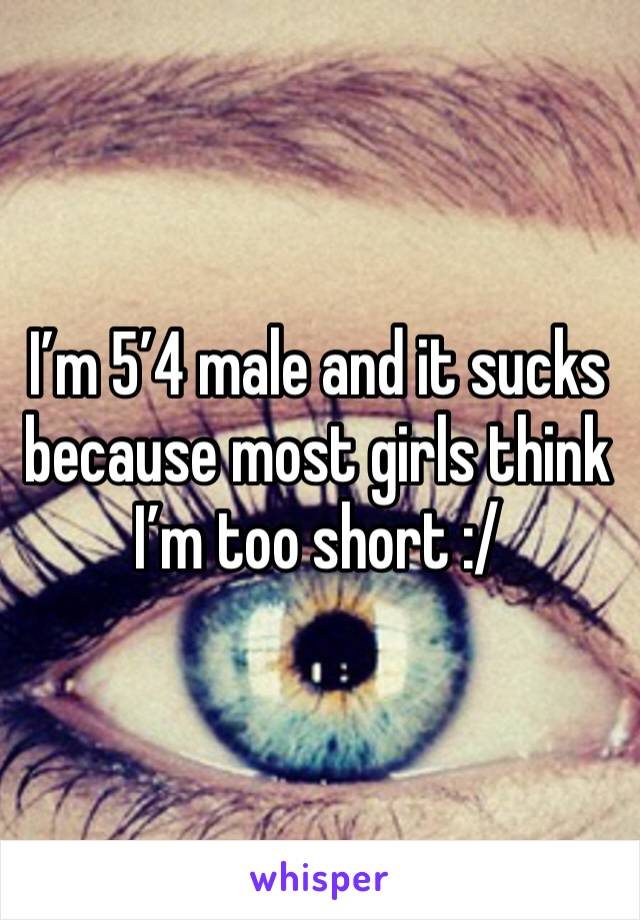 I'm 5'4 male and it sucks because most girls think I'm too short :/