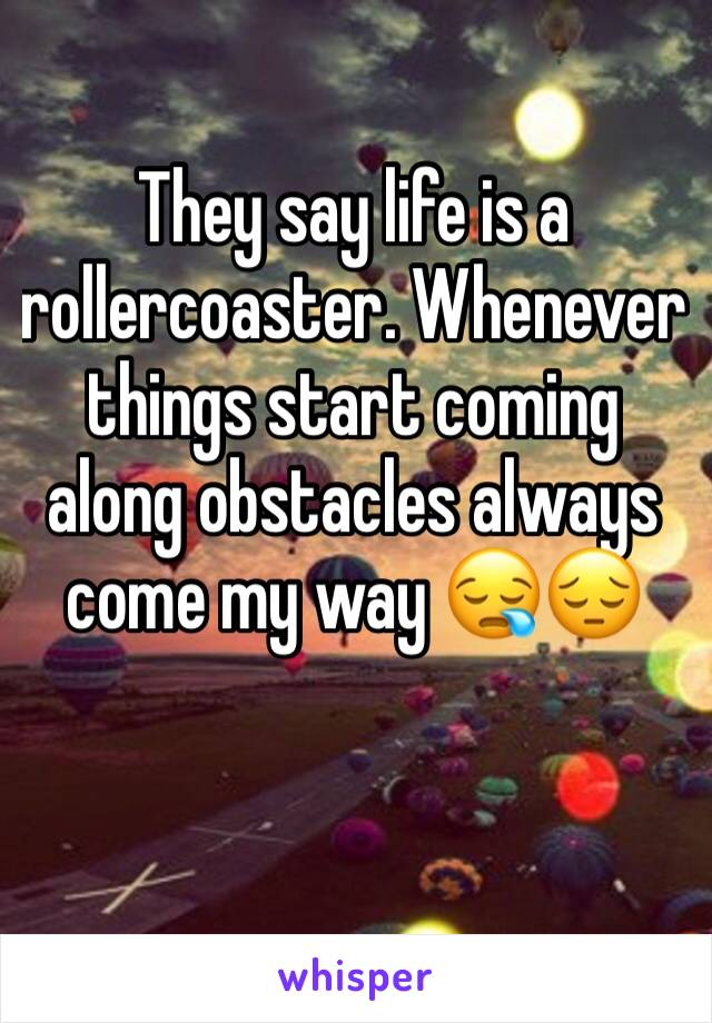 They say life is a rollercoaster. Whenever things start coming along obstacles always come my way 😪😔