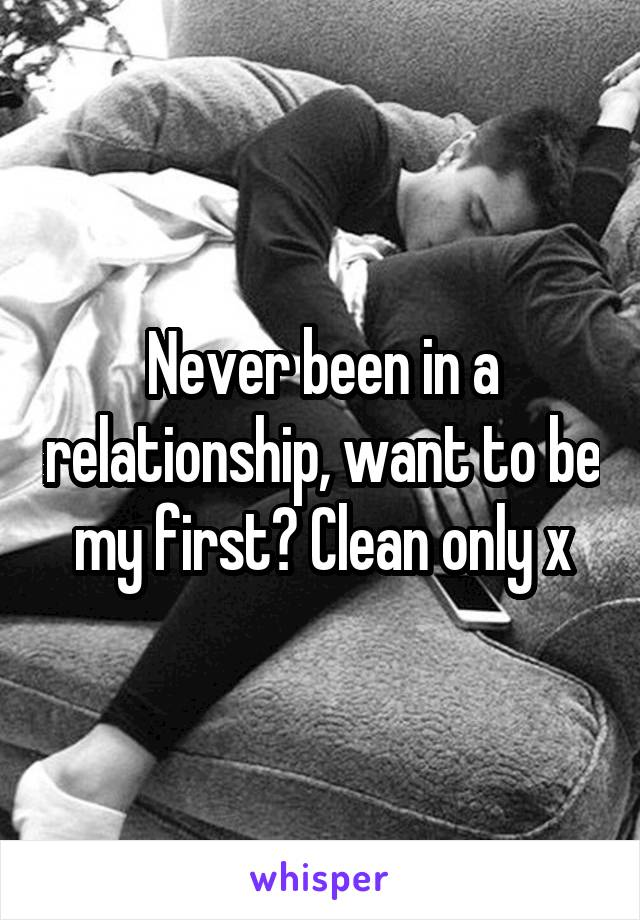 Never been in a relationship, want to be my first? Clean only x