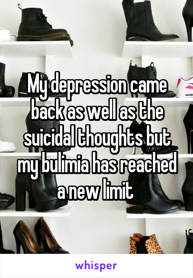 My depression came back as well as the suicidal thoughts but my bulimia has reached a new limit