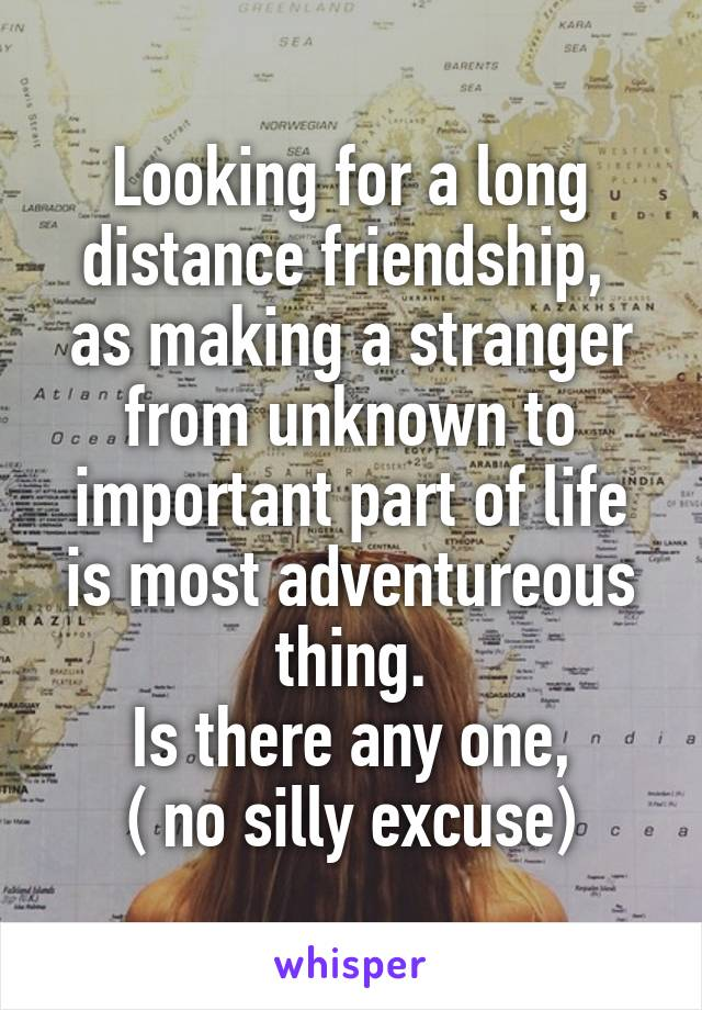 Looking for a long distance friendship,  as making a stranger from unknown to important part of life is most adventureous thing. Is there any one, ( no silly excuse)