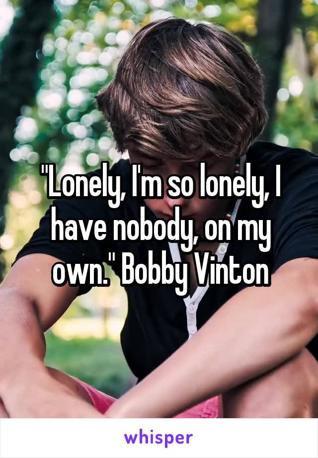 """""""Lonely, I'm so lonely, I have nobody, on my own."""" Bobby Vinton"""