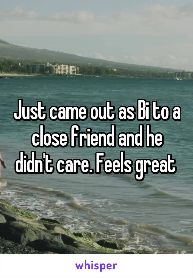 Just came out as Bi to a close friend and he didn't care. Feels great