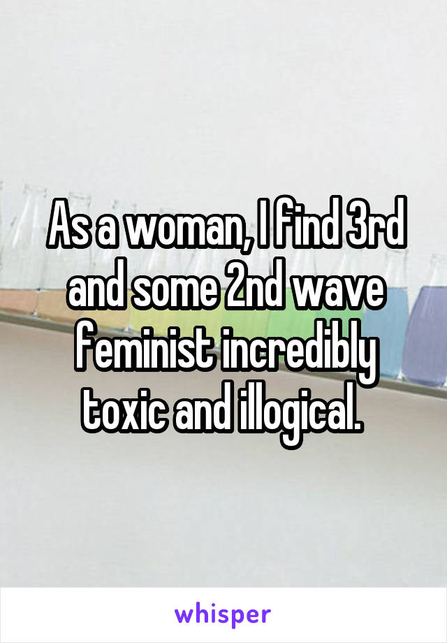 As a woman, I find 3rd and some 2nd wave feminist incredibly toxic and illogical.