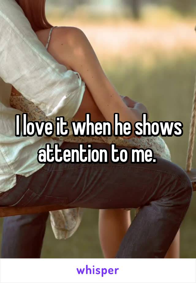 I love it when he shows attention to me.