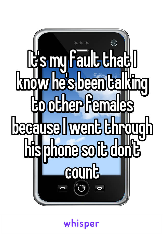 It's my fault that I know he's been talking to other females because I went through his phone so it don't count
