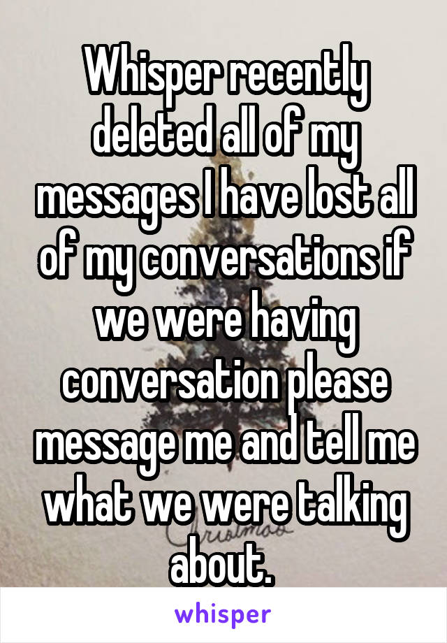 Whisper recently deleted all of my messages I have lost all of my conversations if we were having conversation please message me and tell me what we were talking about.