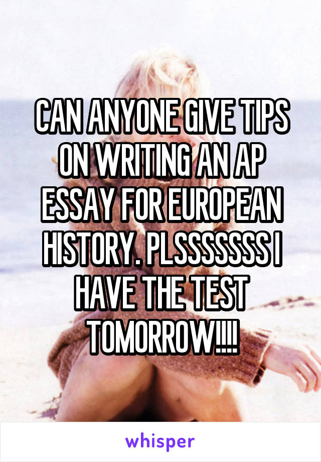 CAN ANYONE GIVE TIPS ON WRITING AN AP ESSAY FOR EUROPEAN HISTORY. PLSSSSSSS I HAVE THE TEST TOMORROW!!!!