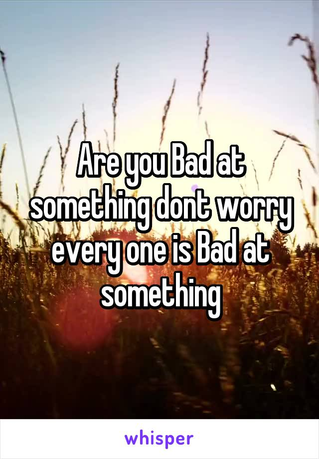 Are you Bad at something dont worry every one is Bad at something