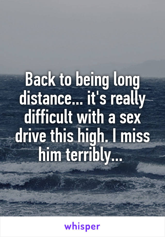 Back to being long distance... it's really difficult with a sex drive this high. I miss him terribly...