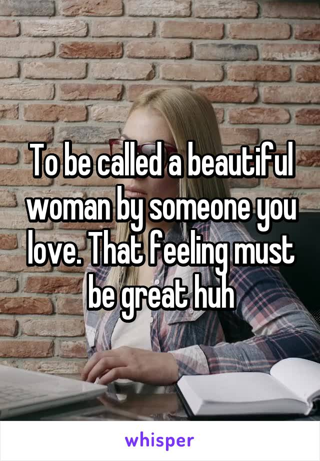 To be called a beautiful woman by someone you love. That feeling must be great huh