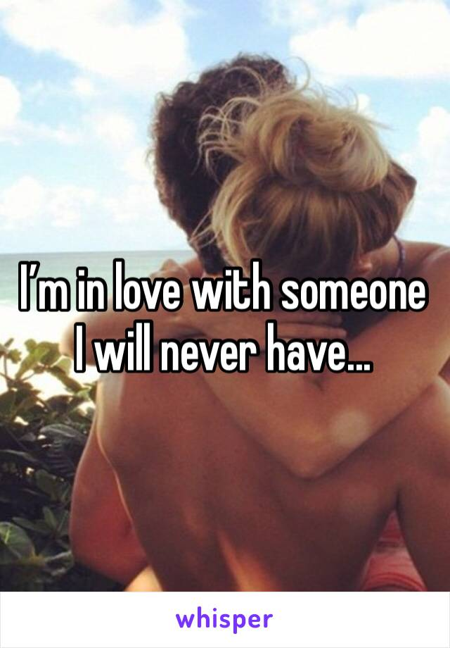 I'm in love with someone I will never have...