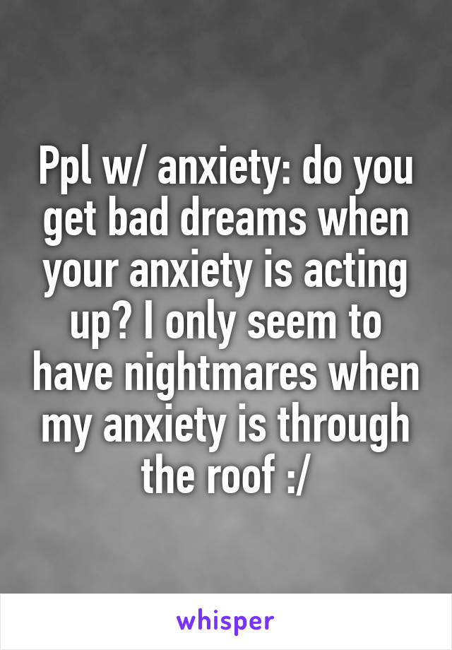 Ppl w/ anxiety: do you get bad dreams when your anxiety is acting up? I only seem to have nightmares when my anxiety is through the roof :/