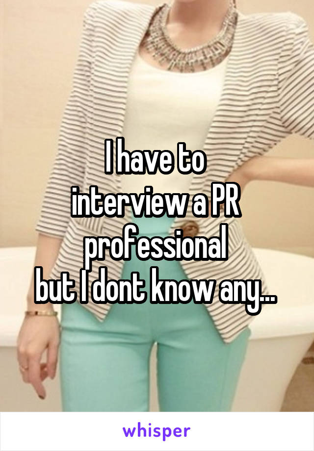 I have to  interview a PR  professional  but I dont know any...