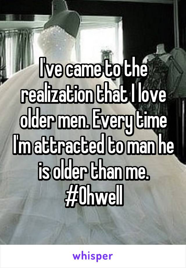 I've came to the realization that I love older men. Every time I'm attracted to man he is older than me. #Ohwell