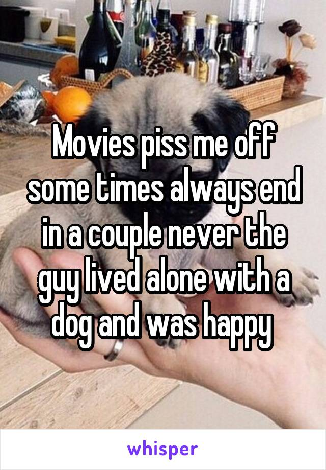 Movies piss me off some times always end in a couple never the guy lived alone with a dog and was happy