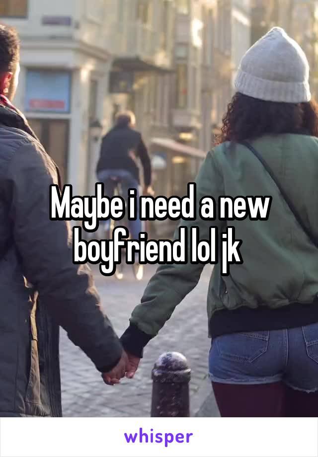 Maybe i need a new boyfriend lol jk