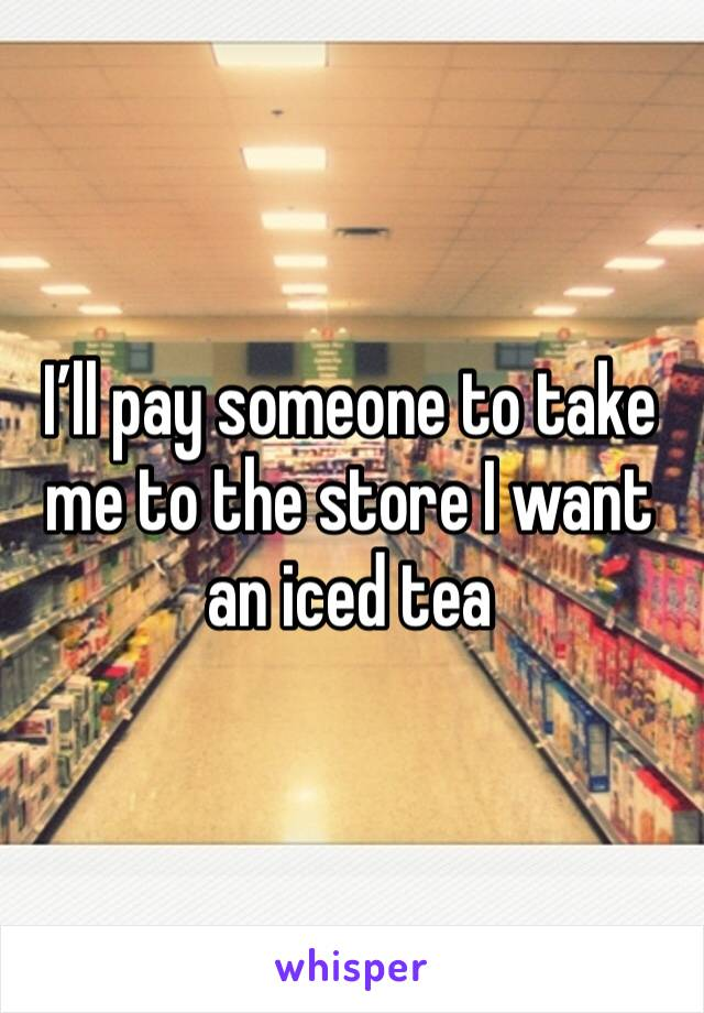 I'll pay someone to take me to the store I want an iced tea