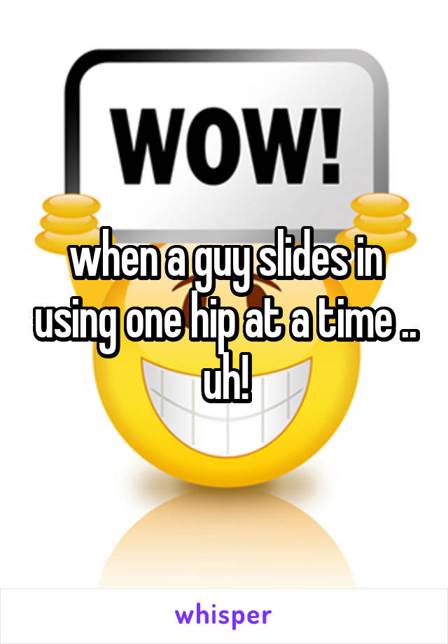 when a guy slides in using one hip at a time .. uh!
