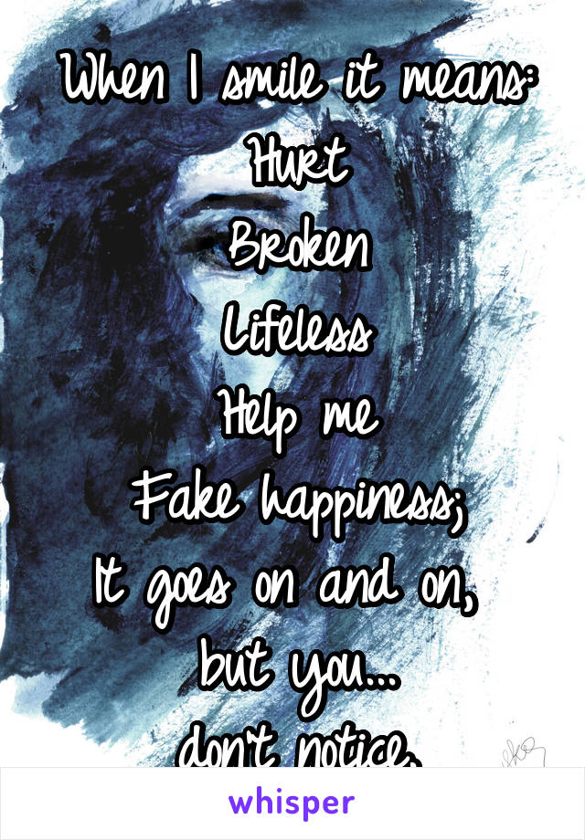When I smile it means: Hurt Broken Lifeless Help me Fake happiness; It goes on and on,  but you... don't notice.