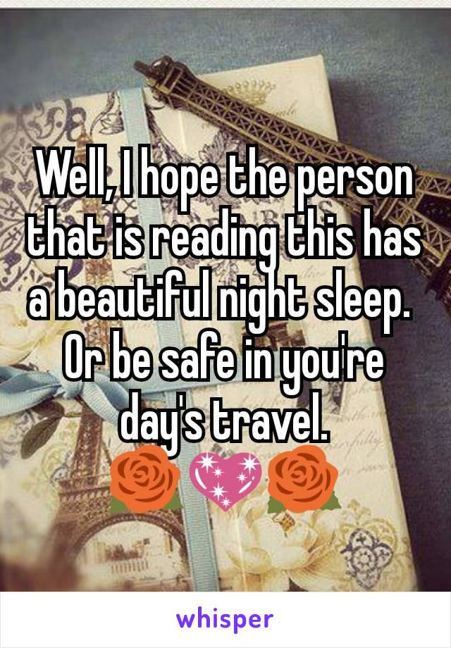 Well, I hope the person that is reading this has a beautiful night sleep.  Or be safe in you're day's travel. 🌹💖🌹