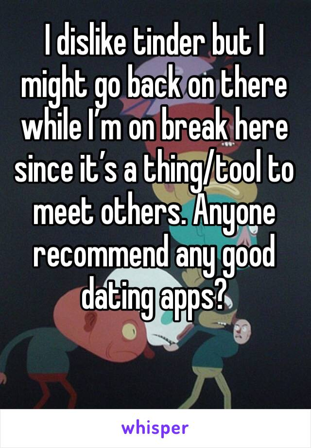 I dislike tinder but I might go back on there while I'm on break here since it's a thing/tool to meet others. Anyone recommend any good dating apps?