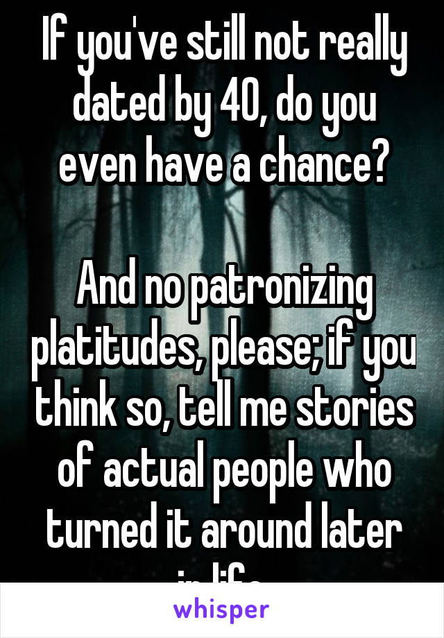 If you've still not really dated by 40, do you even have a chance?  And no patronizing platitudes, please; if you think so, tell me stories of actual people who turned it around later in life.
