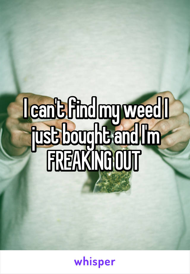 I can't find my weed I just bought and I'm FREAKING OUT